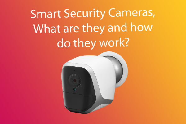 Smart Security Cameras, what are they and how do they work?